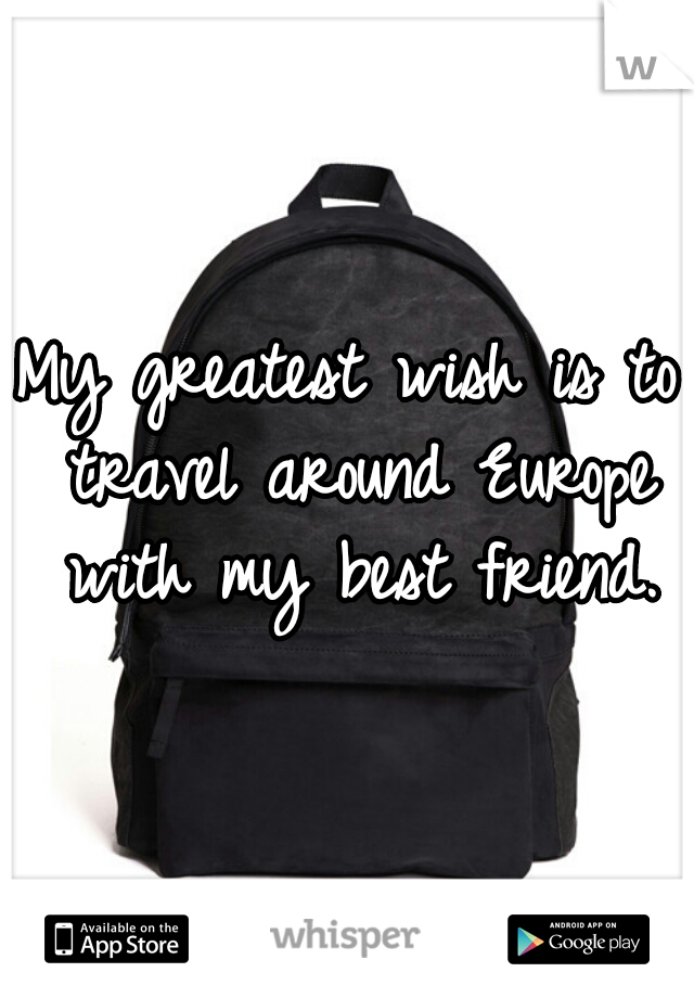 My greatest wish is to travel around Europe with my best friend.