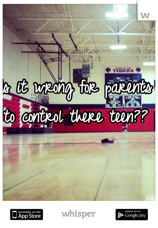 Is it wrong for parents to control there teen??