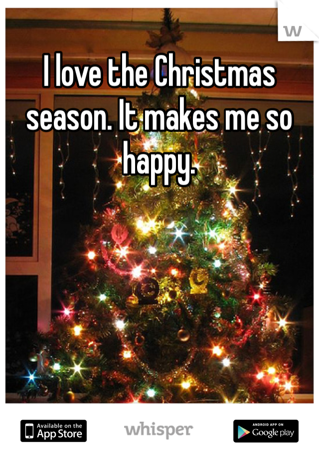 I love the Christmas season. It makes me so happy.