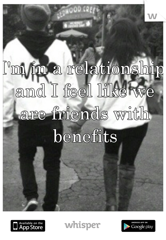 I'm in a relationship and I feel like we are friends with benefits