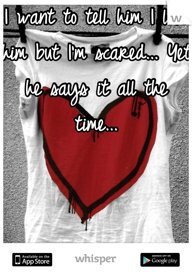 I want to tell him I love him but I'm scared... Yet he says it all the time...
