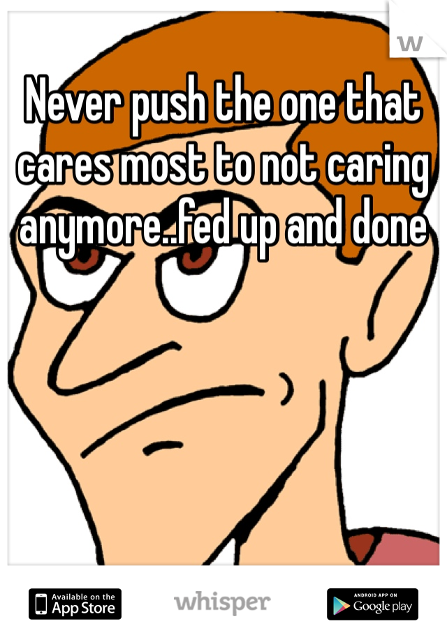 Never push the one that cares most to not caring anymore..fed up and done