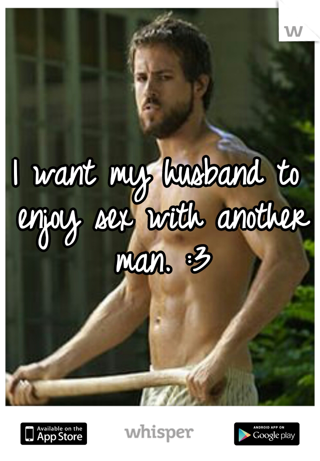I want my husband to enjoy sex with another man. :3