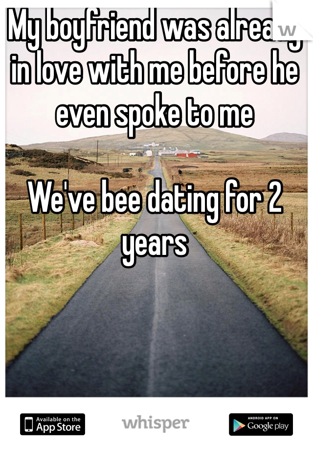 My boyfriend was already in love with me before he even spoke to me   We've bee dating for 2 years