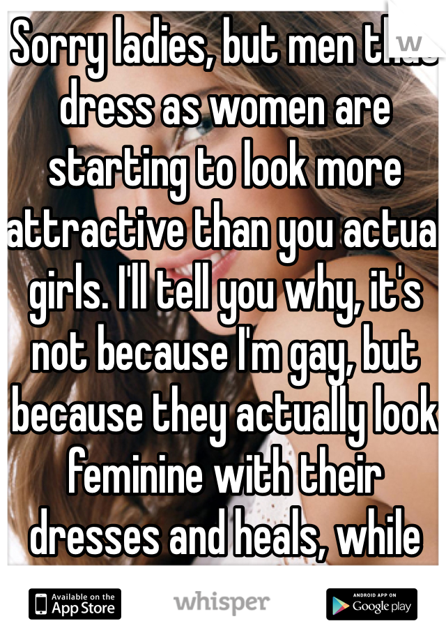 Sorry ladies, but men that dress as women are starting to look more attractive than you actual girls. I'll tell you why, it's not because I'm gay, but because they actually look feminine with their dresses and heals, while you're all wearing jeans.