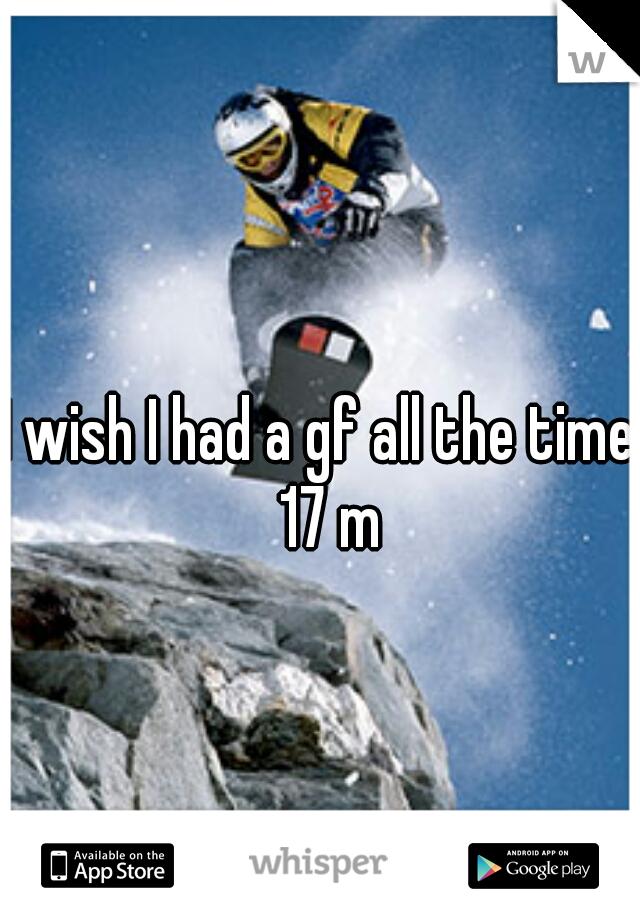 I wish I had a gf all the time   17 m