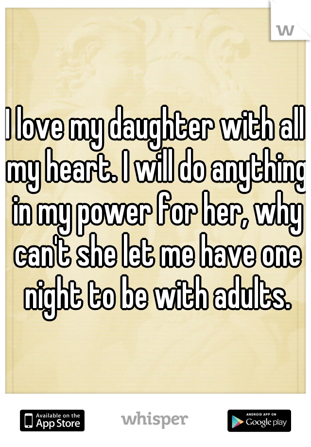 I love my daughter with all my heart. I will do anything in my power for her, why can't she let me have one night to be with adults.