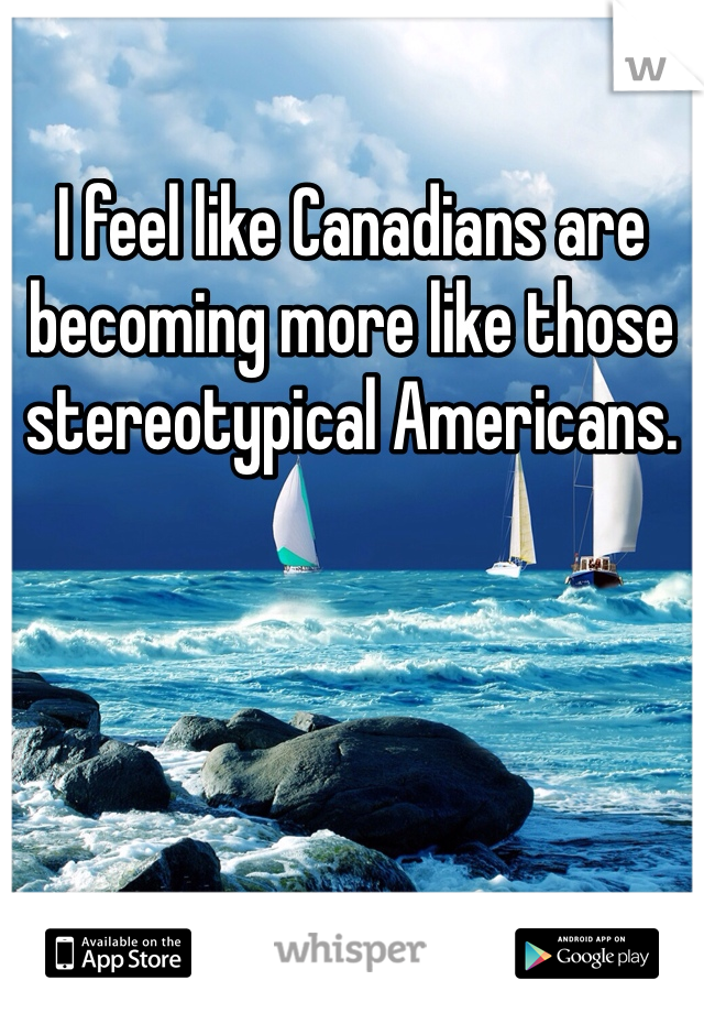I feel like Canadians are becoming more like those stereotypical Americans.