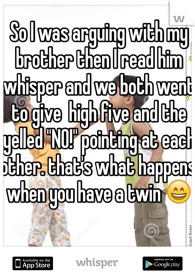 """So I was arguing with my brother then I read him  whisper and we both went to give  high five and the yelled """"NO!"""" pointing at each other. that's what happens when you have a twin 😄"""
