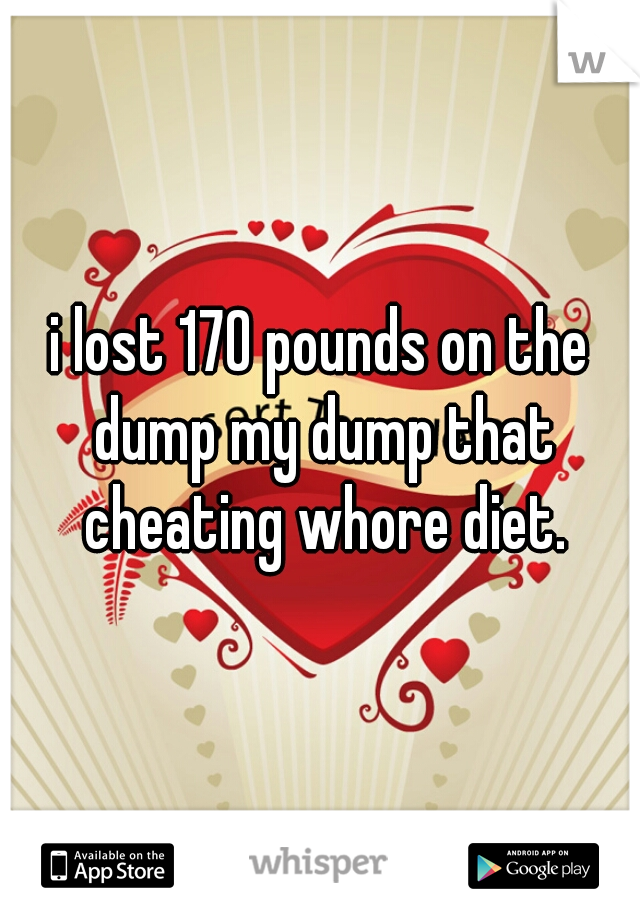 i lost 170 pounds on the dump my dump that cheating whore diet.