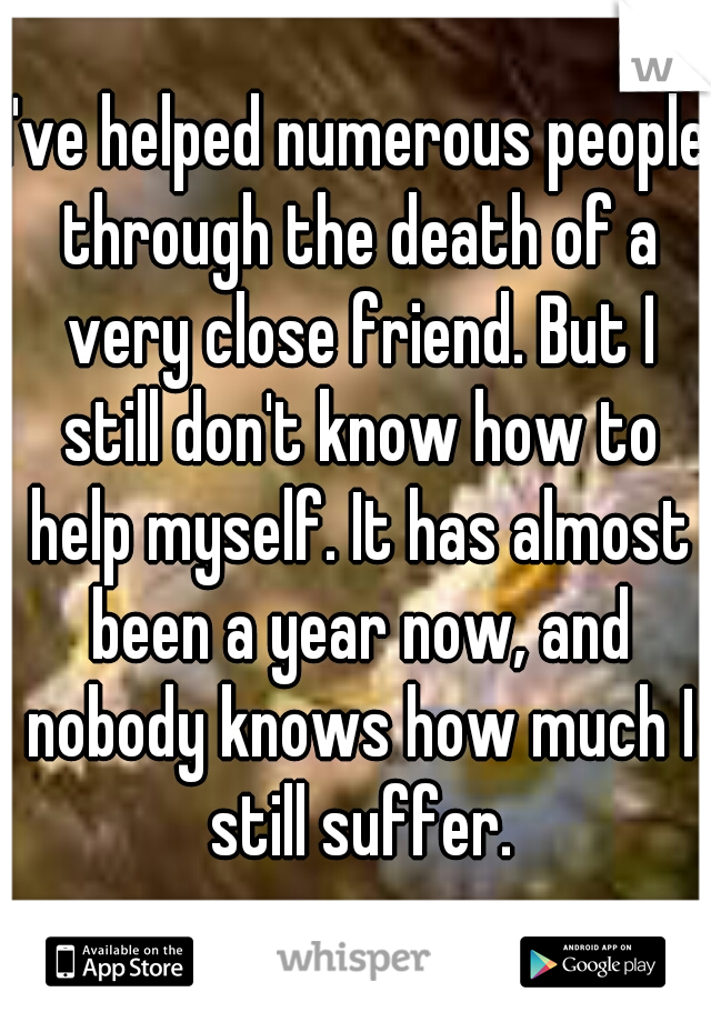 I've helped numerous people through the death of a very close friend. But I still don't know how to help myself. It has almost been a year now, and nobody knows how much I still suffer.