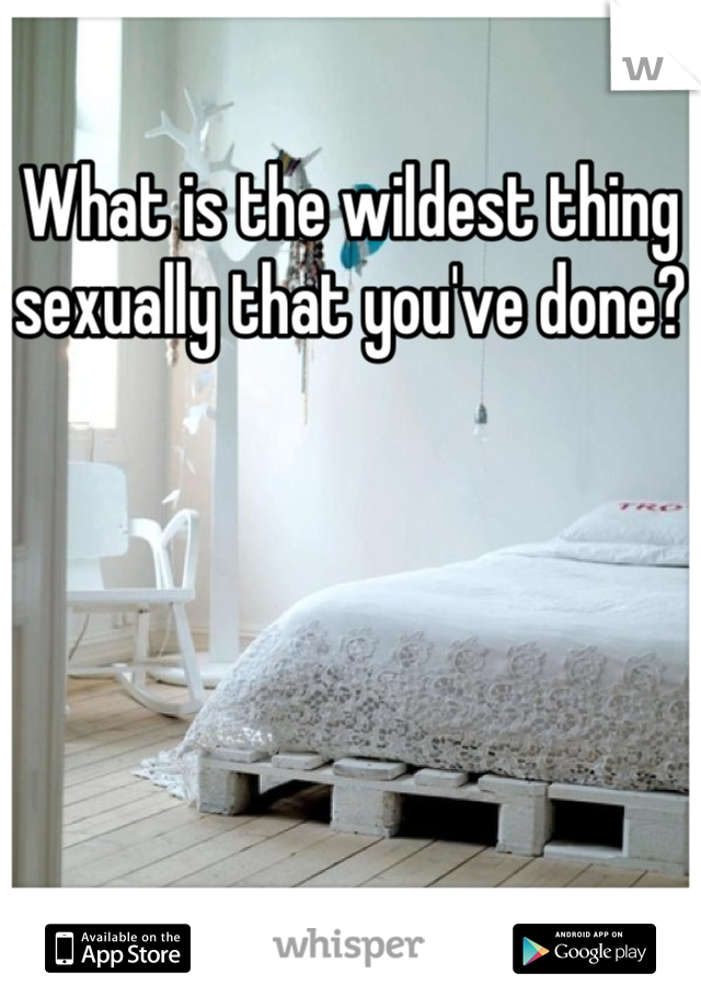 What is the wildest thing sexually that you've done?