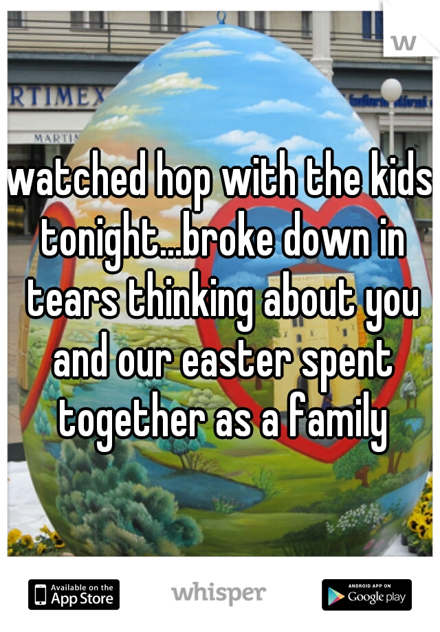watched hop with the kids tonight...broke down in tears thinking about you and our easter spent together as a family