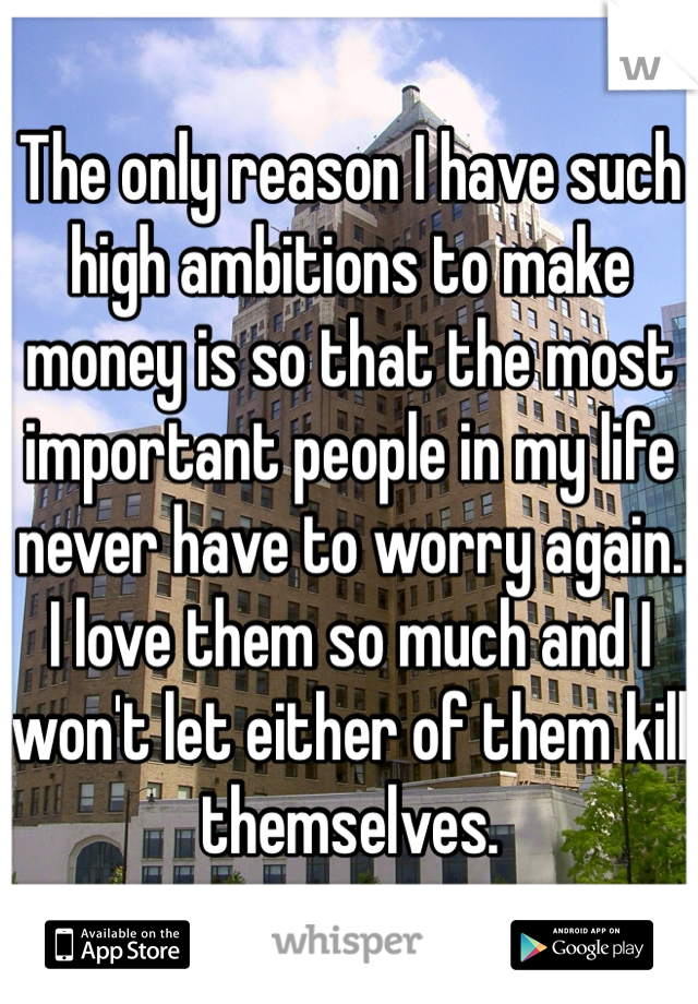 The only reason I have such high ambitions to make money is so that the most important people in my life never have to worry again. I love them so much and I won't let either of them kill themselves.