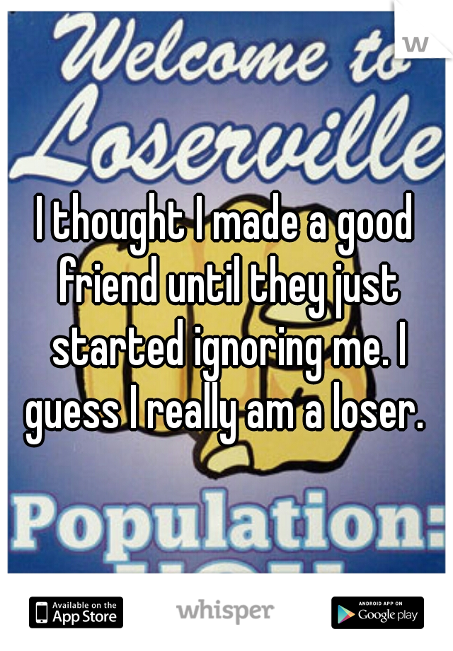 I thought I made a good friend until they just started ignoring me. I guess I really am a loser.