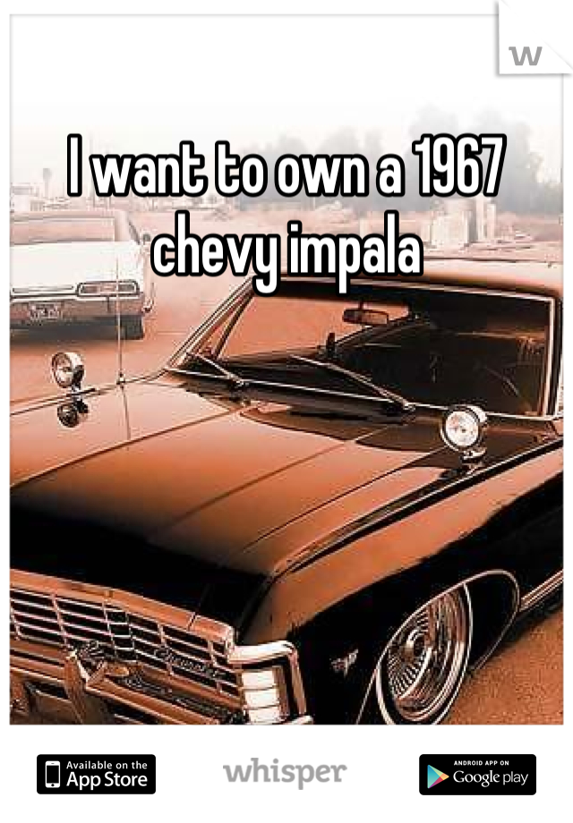 I want to own a 1967 chevy impala