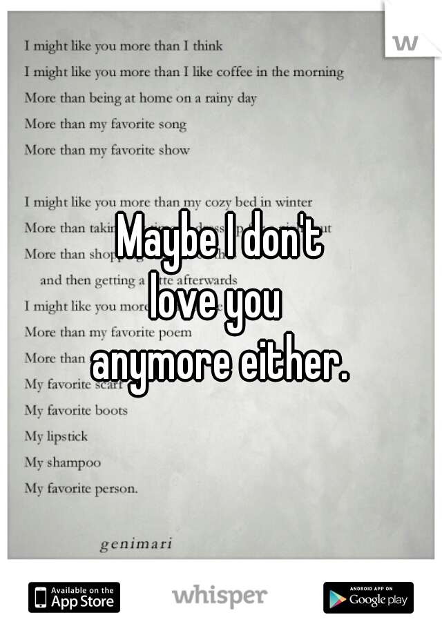 Maybe I don't love you  anymore either.