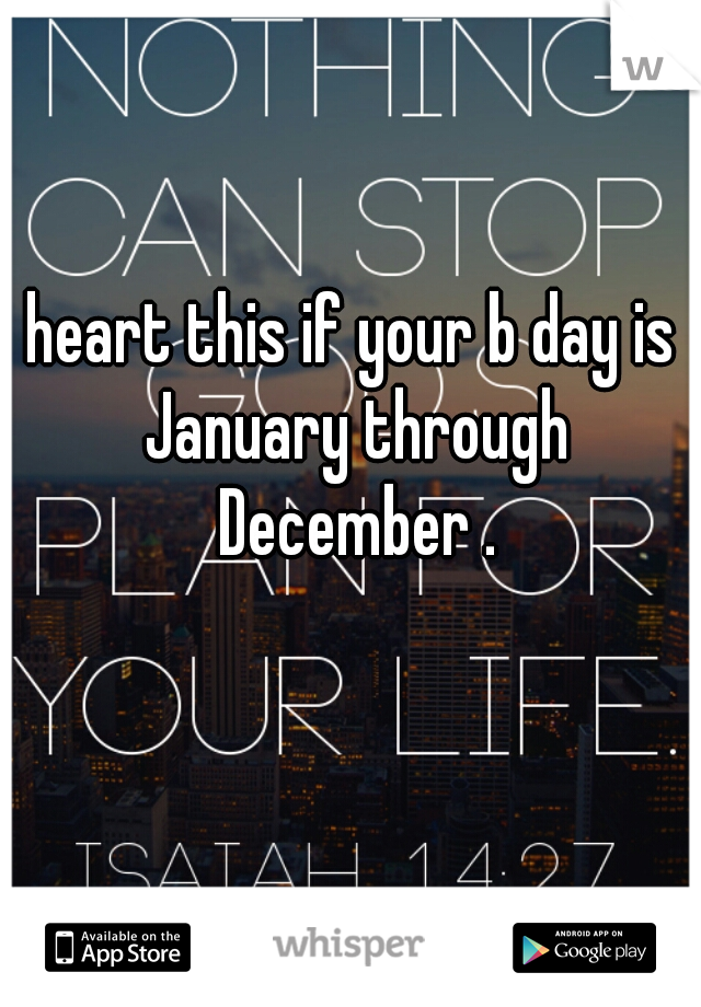heart this if your b day is January through December .