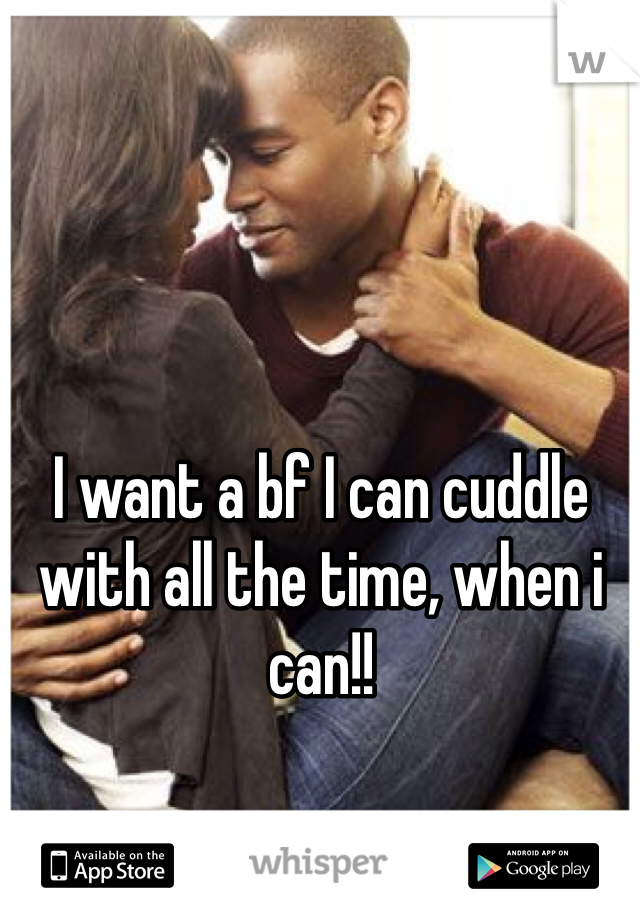 I want a bf I can cuddle with all the time, when i can!!