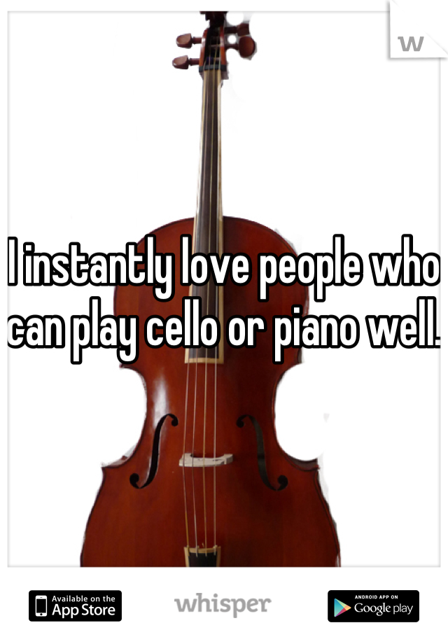 I instantly love people who can play cello or piano well.