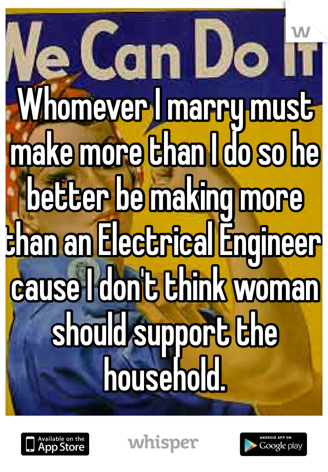 Whomever I marry must make more than I do so he better be making more than an Electrical Engineer cause I don't think woman should support the household.
