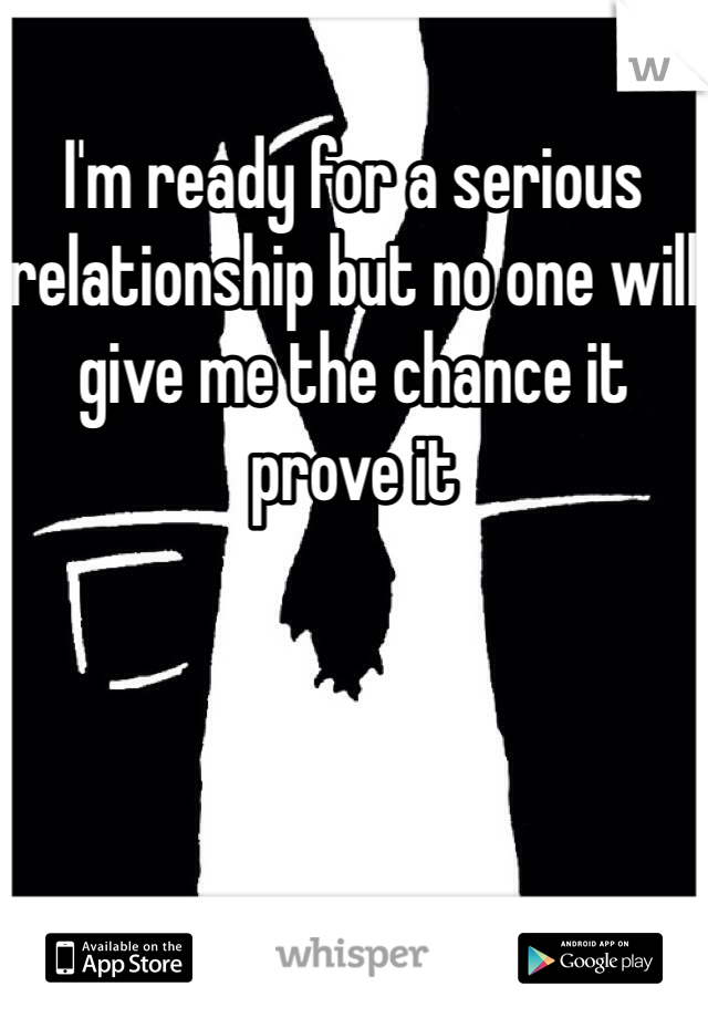 I'm ready for a serious relationship but no one will give me the chance it prove it