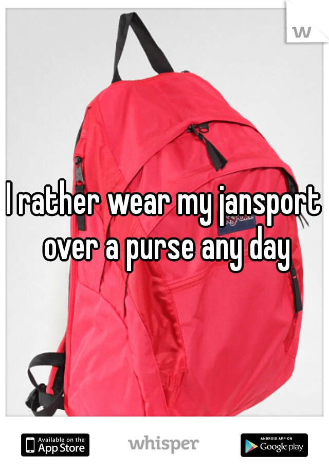 I rather wear my jansport over a purse any day