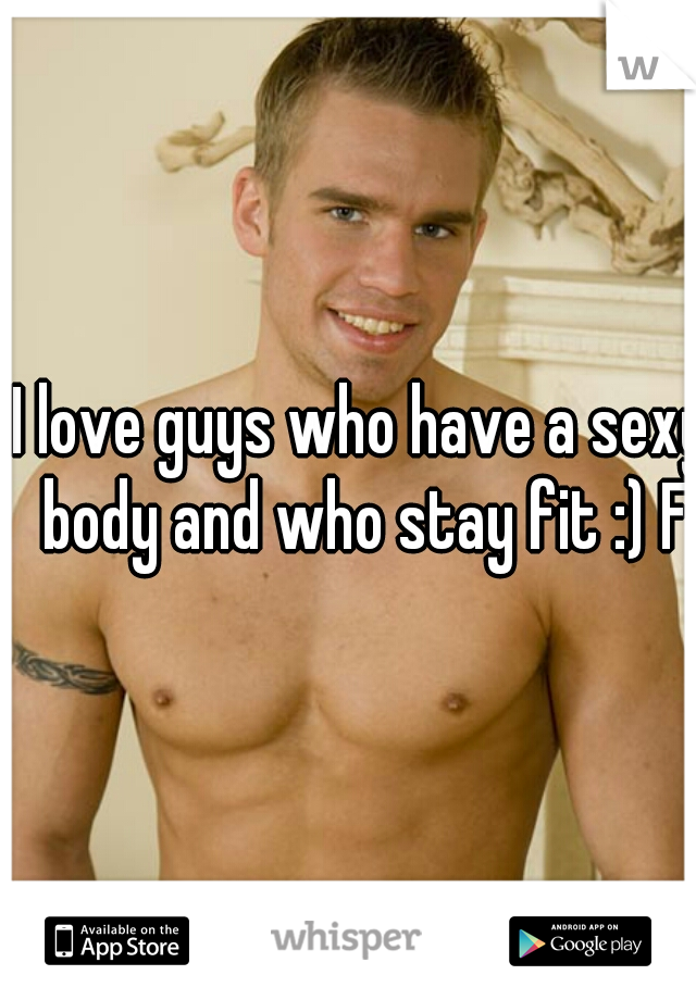 I love guys who have a sexy body and who stay fit :) F