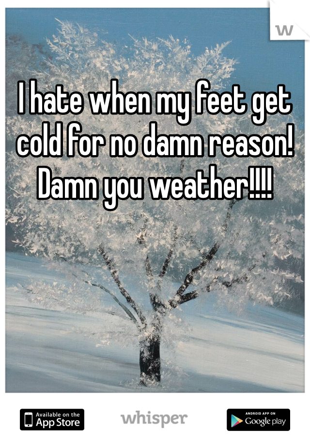 I hate when my feet get cold for no damn reason! Damn you weather!!!!