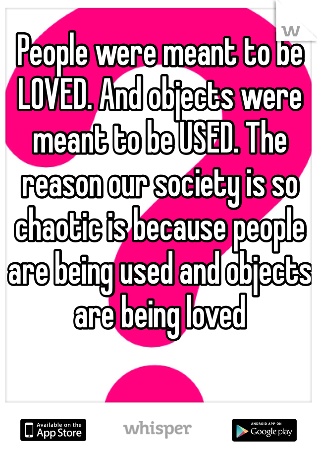 People were meant to be LOVED. And objects were meant to be USED. The reason our society is so chaotic is because people are being used and objects are being loved