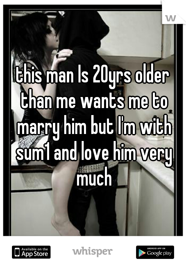 this man Is 20yrs older than me wants me to marry him but I'm with sum1 and love him very much