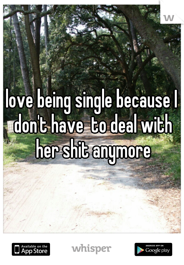 love being single because I don't have  to deal with her shit anymore