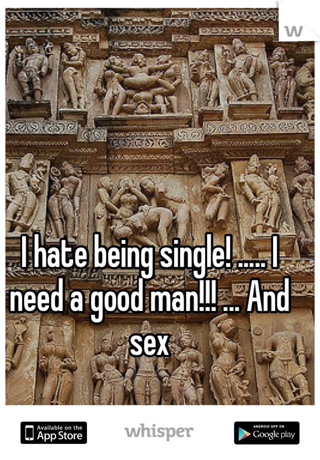 I hate being single! ..... I need a good man!!! ... And sex