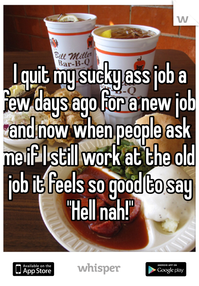 "I quit my sucky ass job a few days ago for a new job and now when people ask me if I still work at the old job it feels so good to say ""Hell nah!"""