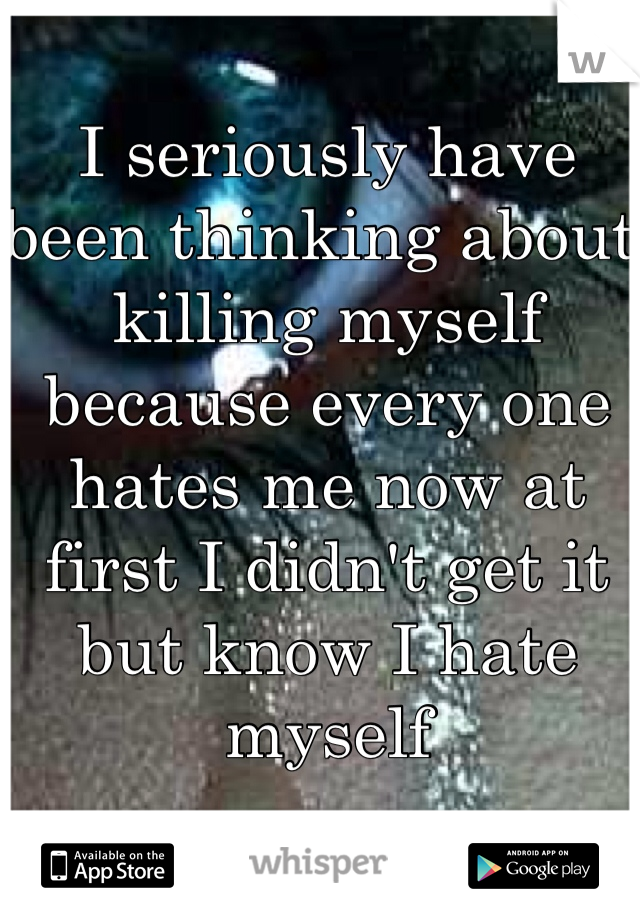 I seriously have been thinking about killing myself because every one hates me now at first I didn't get it but know I hate myself
