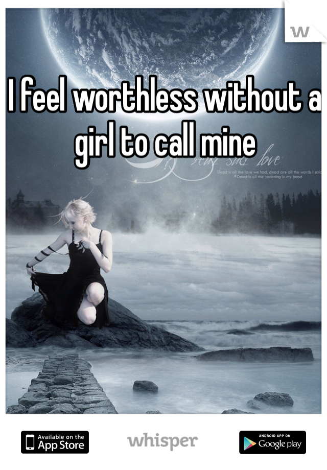 I feel worthless without a girl to call mine