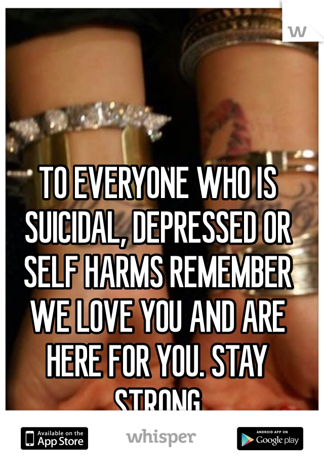 TO EVERYONE WHO IS SUICIDAL, DEPRESSED OR SELF HARMS REMEMBER WE LOVE YOU AND ARE HERE FOR YOU. STAY STRONG
