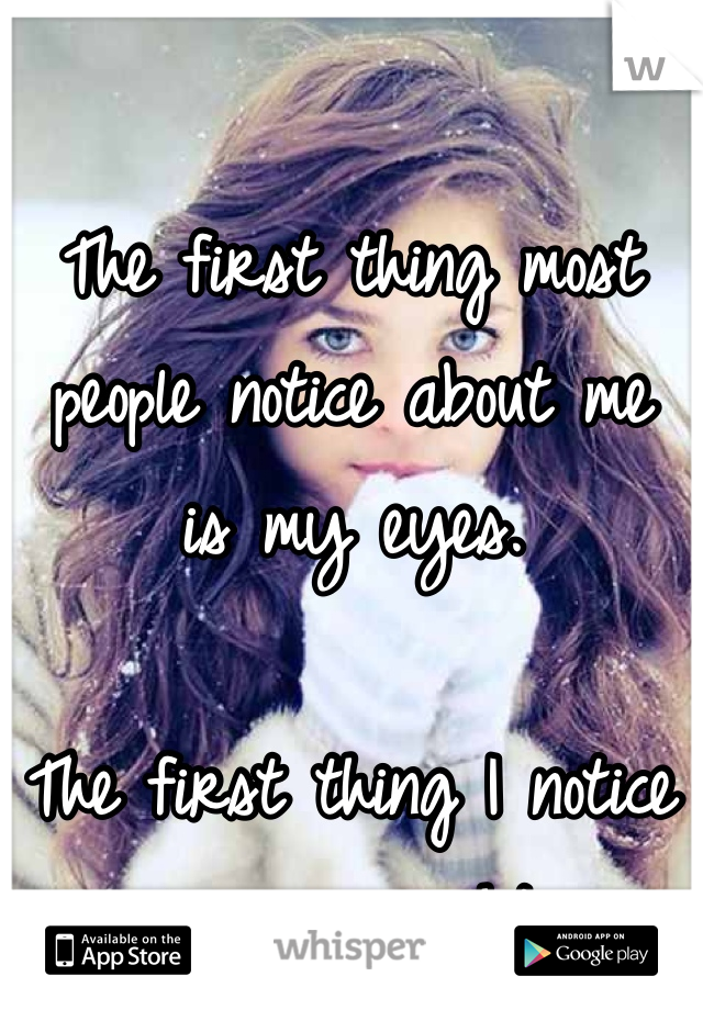 The first thing most people notice about me is my eyes.  The first thing I notice  is my weight.