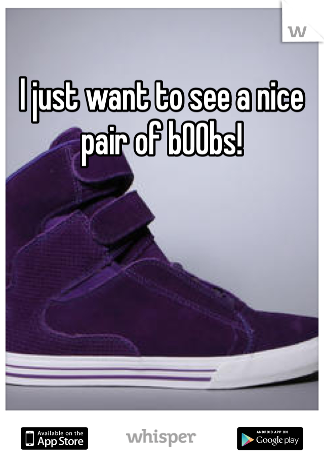 I just want to see a nice pair of b00bs!