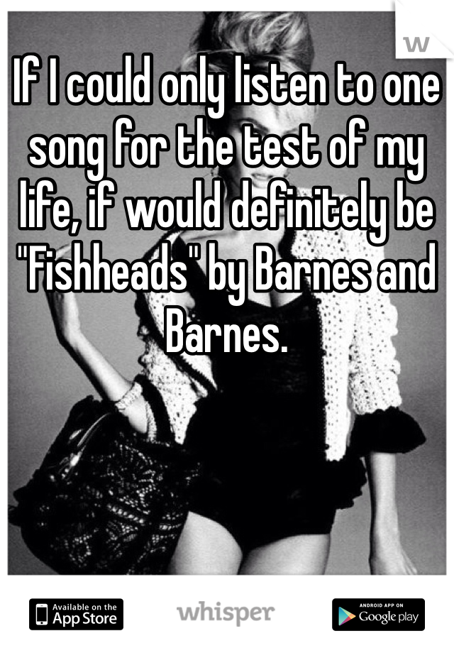"""If I could only listen to one song for the test of my life, if would definitely be """"Fishheads"""" by Barnes and Barnes."""
