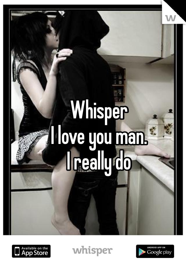 Whisper  I love you man.  I really do