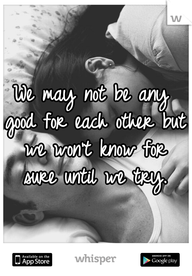 We may not be any good for each other but we won't know for sure until we try.