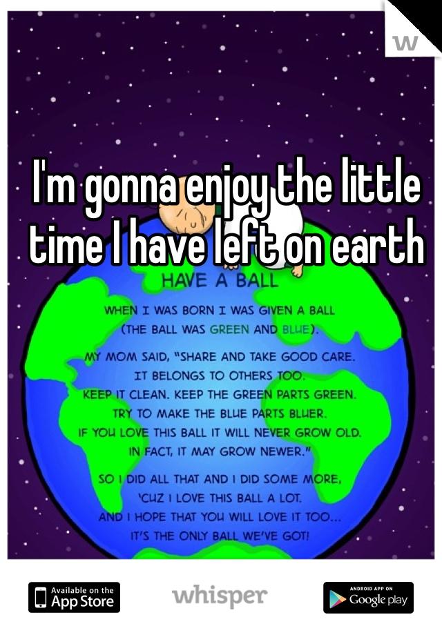 I'm gonna enjoy the little time I have left on earth