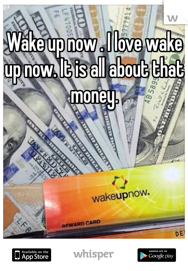 Wake up now . I love wake up now. It is all about that money.