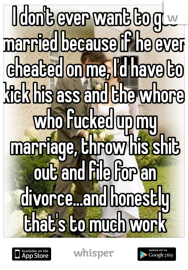 I don't ever want to get married because if he ever cheated on me, I'd have to kick his ass and the whore who fucked up my marriage, throw his shit out and file for an divorce...and honestly that's to much work