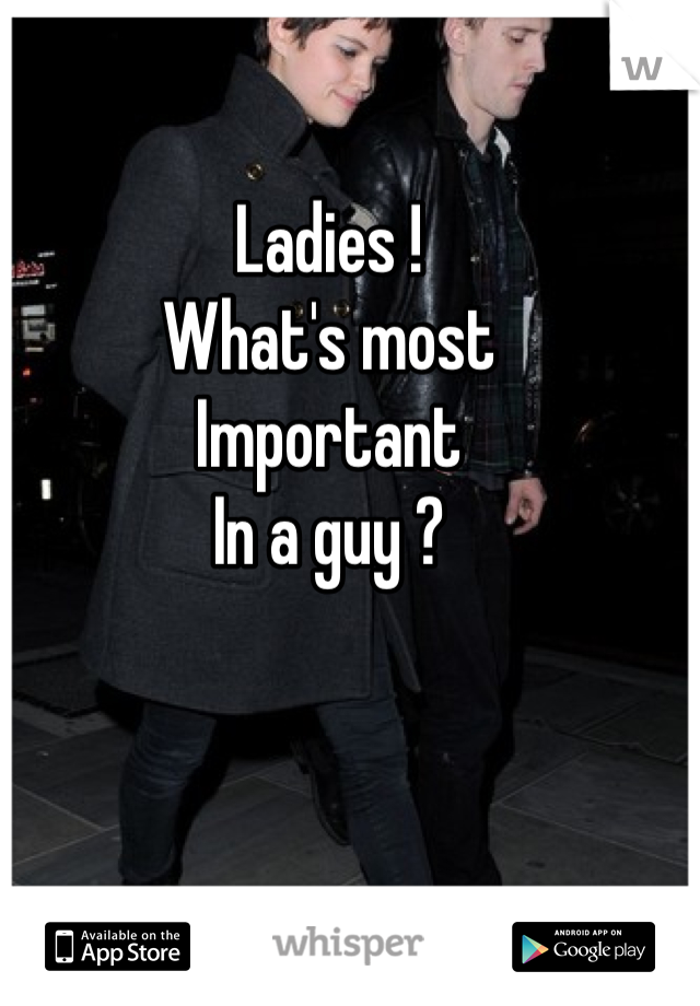 Ladies ! What's most  Important  In a guy ?
