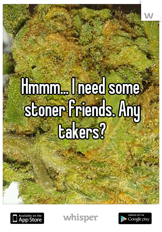 Hmmm... I need some stoner friends. Any takers?
