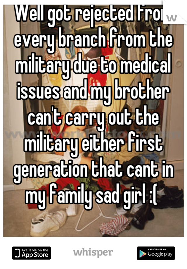 Well got rejected from every branch from the military due to medical issues and my brother can't carry out the military either first generation that cant in my family sad girl :(