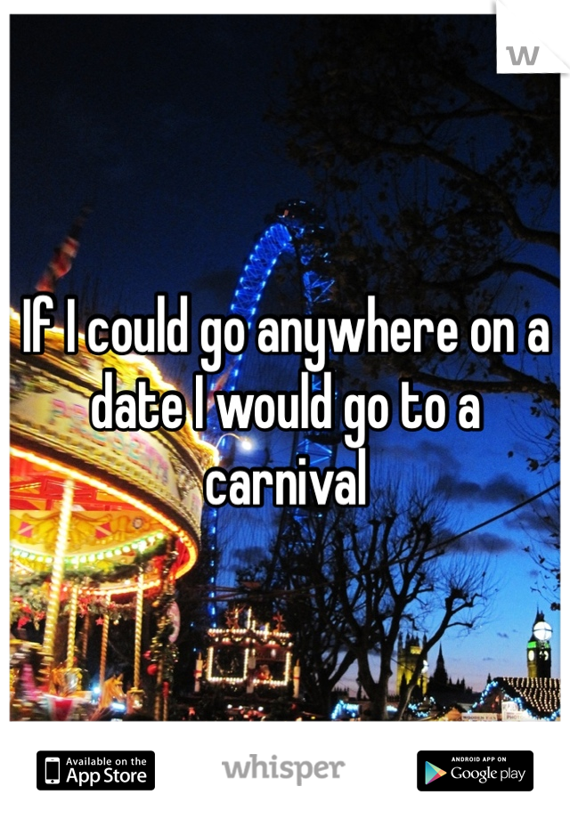 If I could go anywhere on a date I would go to a carnival