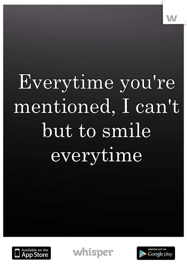 Everytime you're mentioned, I can't but to smile everytime